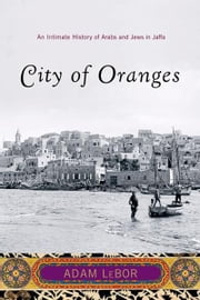 City of Oranges: An Intimate History of Arabs and Jews in Jaffa ebook by Adam LeBor