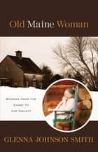 Old Maine Woman - Stories from The Coast to The County ebook by Glenna Johnson Smith