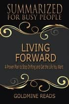Living Forward - Summarized for Busy People: A Proven Plan to Stop Drifting and Get the Life You Want ebook by Goldmine Reads