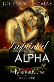 Imprinted By The Alpha - The Marked One, #1 ebook by Jocelyn Thomas