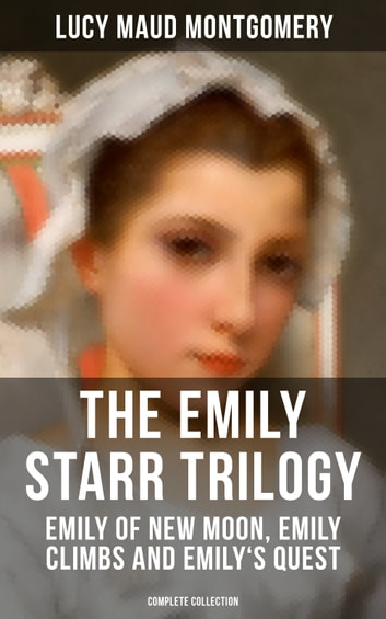 The Emily Starr Trilogy Emily Of New Moon Emily Climbs And Emilys