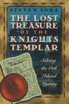 The Lost Treasure of the Knights Templar: Solving the Oak Island Mystery - Solving the Oak Island Mystery ebook by Steven Sora