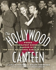The Hollywood Canteen - Where the Greatest Generation Danced with the Most Beautiful Girls in the ebook by Lisa Mitchell,Bruce Torrence