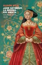 Jane Seymour. La regina più amata - Le sei regine Tudor eBook by Alison Weir