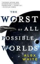 The Worst of All Possible Worlds ebook by Alex White