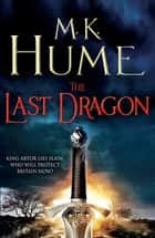 The Last Dragon (Twilight of the Celts Book I) - An epic tale of King Arthur's legacy ebook by M. K. Hume