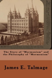 "The Story of ""Mormonism"" and the Philosophy of ""Mormonism"" ebook by James E. Talmage"