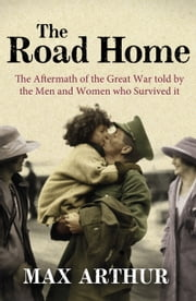 The Road Home - The Aftermath of the Great War Told by the Men and Women Who Survived It ebook by Max Arthur