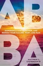Abba - Experience God as Father and Redeem Your Failure, Hurt, and Pain ebook by Matthew L. Stevenson III