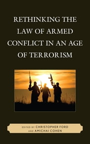 Rethinking the Law of Armed Conflict in an Age of Terrorism ebook by Christopher Ford,Amichai Cohen