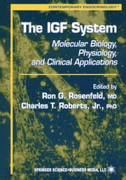 The IGF System - Molecular Biology, Physiology, and Clinical Applications ebook by Ron G. Rosenfeld,Charles Roberts