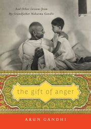 The Gift of Anger - And Other Lessons from My Grandfather Mahatma Gandhi ebook by Arun Gandhi