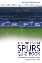 The 2013/2014 Spurs Quiz Book - 100 Questions on Tottenham's Season ebook by Chris Cowlin