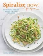 Spiralize Now - 80 Delicious, Healthy Recipes for your Spiralizer ebook by Denise Smart