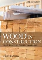 Wood in Construction - How to Avoid Costly Mistakes ebook by Jim Coulson