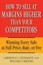 How to Sell at Margins Higher Than Your Competitors - Winning Every Sale at Full Price, Rate, or Fee ebook by Lawrence L. Steinmetz, William T. Brooks