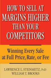 How to Sell at Margins Higher Than Your Competitors - Winning Every Sale at Full Price, Rate, or Fee ebook by Lawrence L. Steinmetz,William T. Brooks