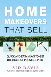 Home Makeovers That Sell - Quick and Easy Ways to Get the Highest Possible Price ebook by Sid Davis