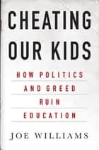 Cheating Our Kids - How Politics and Greed Ruin Education ebook by Joe Williams