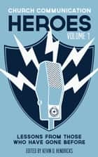 Church Communication Heroes Volume 1 - Lessons From Those Who Have Gone Before ebook by Kevin D. Hendricks