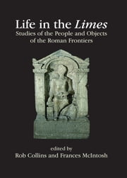 Life in the Limes - Studies of the people and objects of the Roman frontiers ebook by Rob Collins,Frances McIntosh