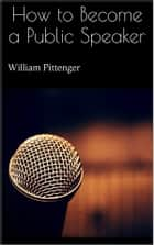 How to Become a Public Speaker ebook by William Pittenger