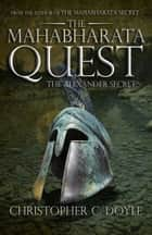 The Mahabharata Quest:The Alexander Secret ebook by Christopher C.Doyle