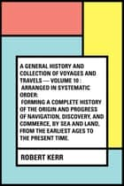 A General History and Collection of Voyages and Travels — Volume 10 : Arranged in systematic order: Forming a complete history of the origin and progress of navigation, discovery, and commerce, by sea and land, from the earliest ages to the present t ebook by Robert Kerr