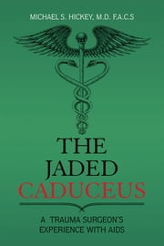 The Jaded Caduceus - A Trauma Surgeon's Experience with Aids ebook by Michael S. Hickey M.D. F.A.C.S