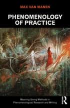 Phenomenology of Practice - Meaning-Giving Methods in Phenomenological Research and Writing ebook by Max van Manen