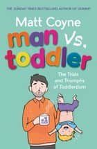 Man vs. Toddler - The Trials and Triumphs of Toddlerdom ebook by Matt Coyne
