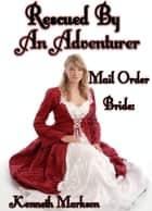 Mail Order Bride: Rescued By An Adventurer: A Historical Mail Order Bride Western Victorian Romance (Rescued Mail Order Brides Book 8) ebook by KENNETH MARKSON