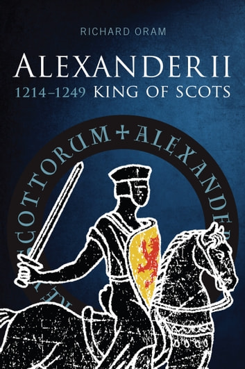 Alexander II, King of Scots 1214–1249 ebook by Richard Oram