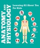 Anatomy And Physiology: Learning All About You For Kids - Human Body Encyclopedia ebook by Speedy Publishing LLC