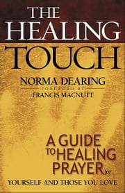 The Healing Touch - A Guide to Healing Prayer for Yourself and Those You Love ebook by Norma Dearing,Francis MacNutt