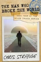 The Man Who Broke the World (Miles Franco #4) ebook by Chris Strange