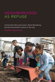 Neighborhood as Refuge - Community Reconstruction, Place Remaking, and Environmental Justice in the City ebook by Isabelle Anguelovski