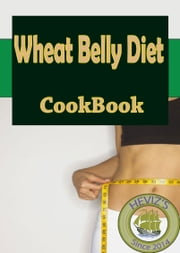 Wheat Belly Diet Recipes: 101. Delicious, Nutritious, Low Budget, Mouthwatering Wheat Belly Diet Recipes Cookbook ebook by Heviz's