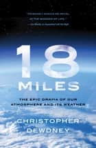 18 Miles - The Epic Drama of Our Atmosphere and Its Weather ebook by Christopher Dewdney