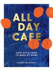 All Day Cafe - Cafe-style food to make at home ebook by Stuart McKenzie