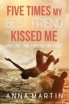 Five Times My Best Friend Kissed Me ebook by Anna Martin