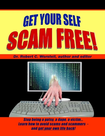 Get Your Self Scam Free! - Stop being a patsy, a dupe, a victim... Learn how to avoid scams and sacmmers - and getyour own life back! ebook by Dr. Robert C. Worstell