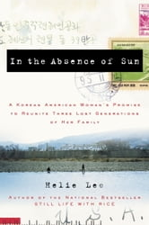 In the Absence of Sun - A Korean American Woman's Promise to Reunite Three Lost Generations of Her Family ebook by Helie Lee