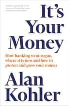 It's Your Money - How Banking Went Rogue, Where it is Now and How to Protect and Grow Your Money ebook by Alan Kohler