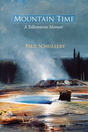 Mountain Time - A Yellowstone Memoir ebook by Paul Schullery