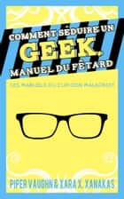 Comment séduire un geek, manuel du fêtard ebook by Piper Vaughn, Xara X. Xanakas