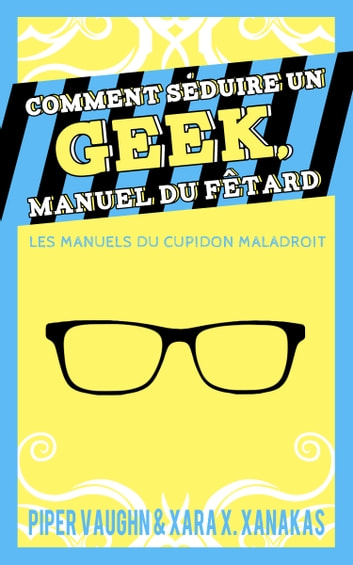 Comment séduire un geek, manuel du fêtard ebook by Piper Vaughn,Xara X. Xanakas