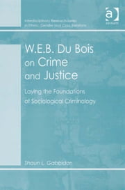 W.E.B. Du Bois on Crime and Justice - Laying the Foundations of Sociological Criminology ebook by Mr Shaun L Gabbidon,Dr Biko Agozino