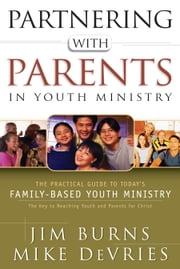 Partnering with Parents in Youth Ministry - The Practical Guide to Today's Family-Based Youth Ministry ebook by Jim Burns,Mike DeVries