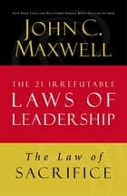The Law of Sacrifice - Lesson 18 from The 21 Irrefutable Laws of Leadership ebook by John C. Maxwell